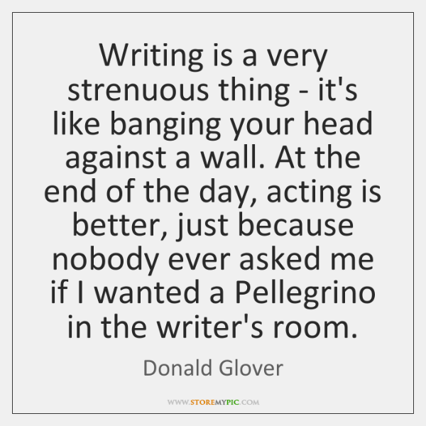 Writing is a very strenuous thing - it's like banging your head ...