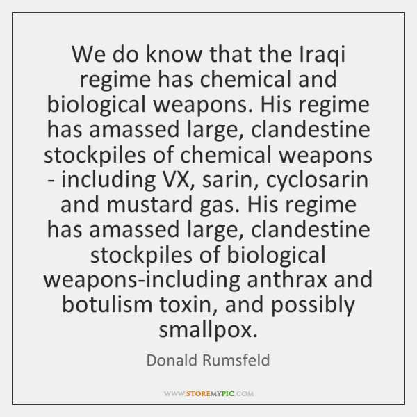 We do know that the Iraqi regime has chemical and biological weapons. ...