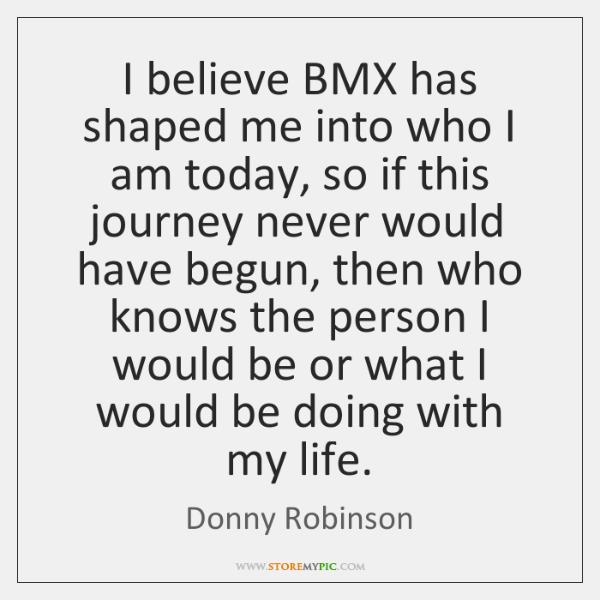 I believe BMX has shaped me into who I am today, so ...
