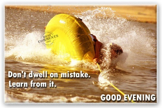 Dont dwell on mistake learn from it good evening