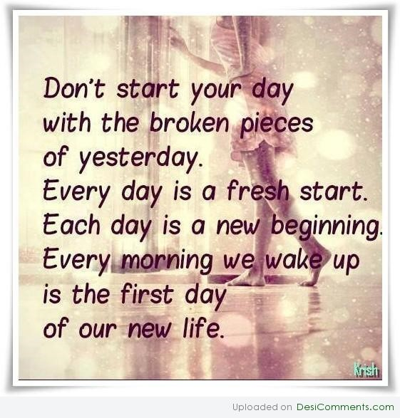 Dont start your day with the broken pieces of yesterday every day is a fresh start each day is a new