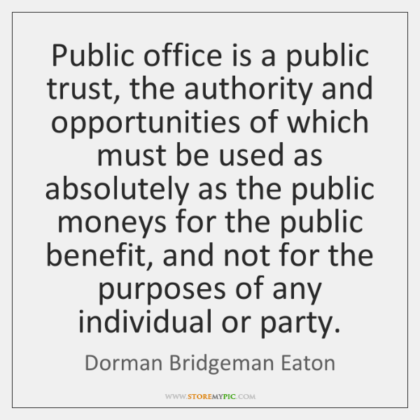 Public office is a public trust, the authority and opportunities of which ...