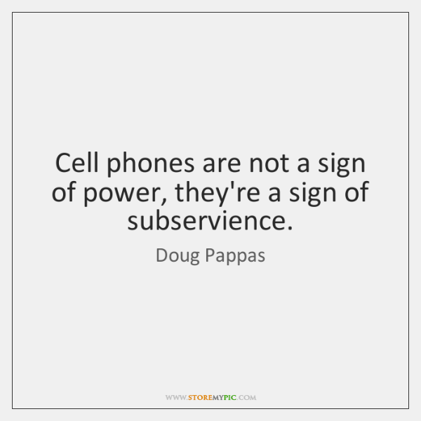 Cell phones are not a sign of power, they're a sign of ...