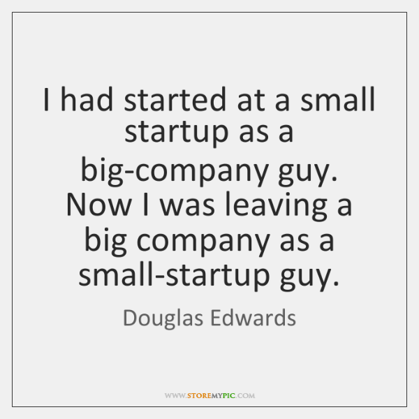 I had started at a small startup as a big-company guy. Now ...