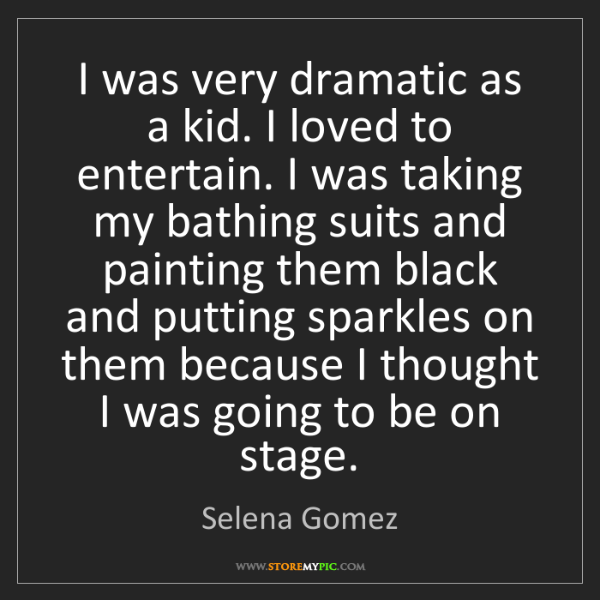 Selena Gomez: I was very dramatic as a kid. I loved to entertain. I...