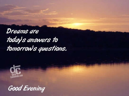 Dreams are todays answer to tomorrows questions good evening