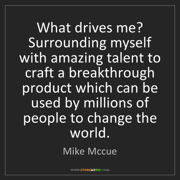 Mike Mccue: What drives me? Surrounding myself with amazing talent...
