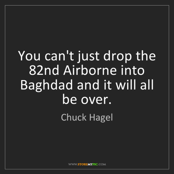 Chuck Hagel: You can't just drop the 82nd Airborne into Baghdad and...