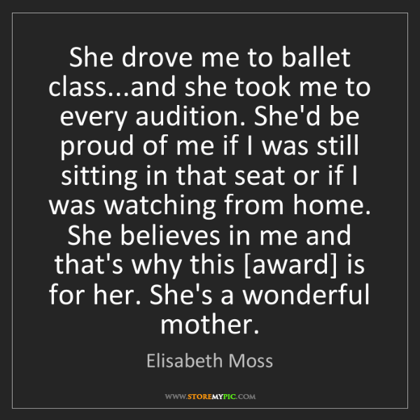 Elisabeth Moss: She drove me to ballet class...and she took me to every...