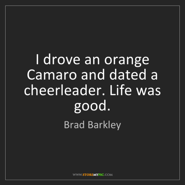 Brad Barkley: I drove an orange Camaro and dated a cheerleader. Life...