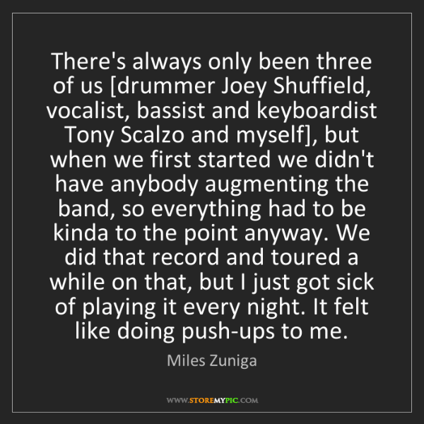 Miles Zuniga: There's always only been three of us [drummer Joey Shuffield,...