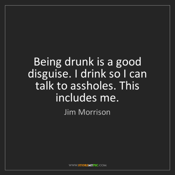 Jim Morrison: Being drunk is a good disguise. I drink so I can talk...