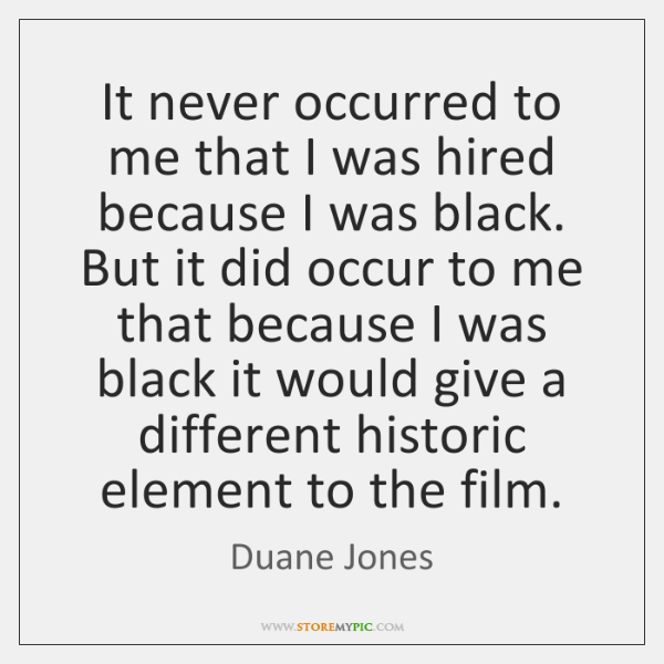 It never occurred to me that I was hired because I was ...