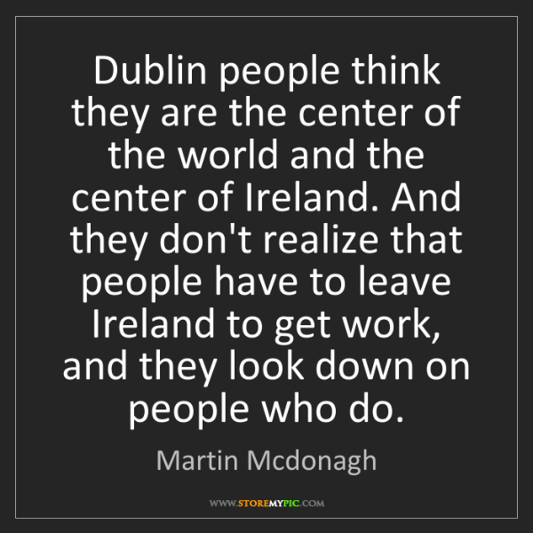 Martin Mcdonagh: Dublin people think they are the center of the world...