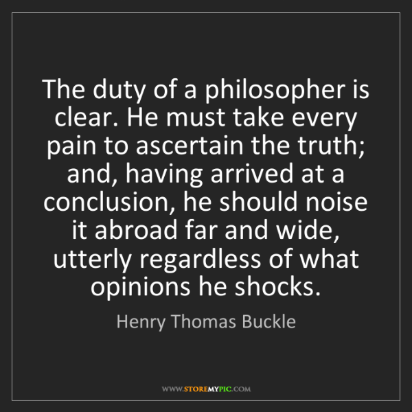 Henry Thomas Buckle: The duty of a philosopher is clear. He must take every...