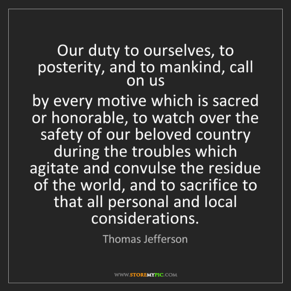 Thomas Jefferson: Our duty to ourselves, to posterity, and to mankind,...