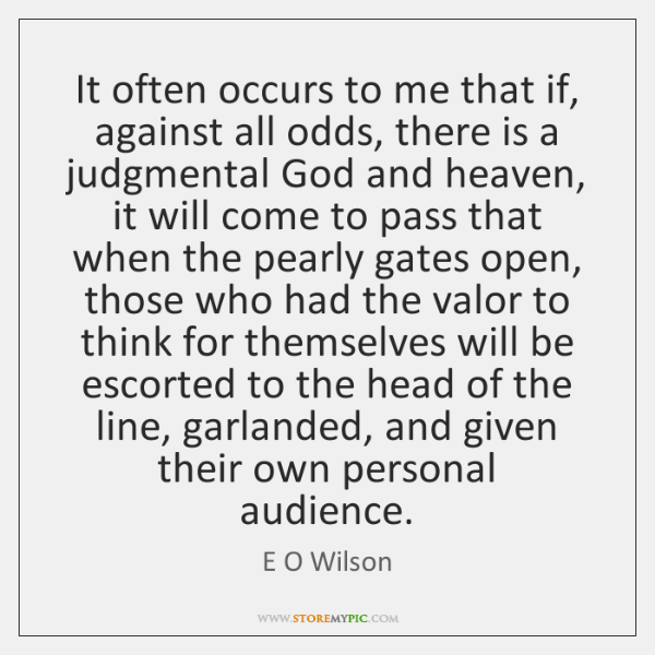 It often occurs to me that if, against all odds, there is ...