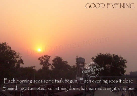 Each morning sees some task begin each evening sees it close good evening