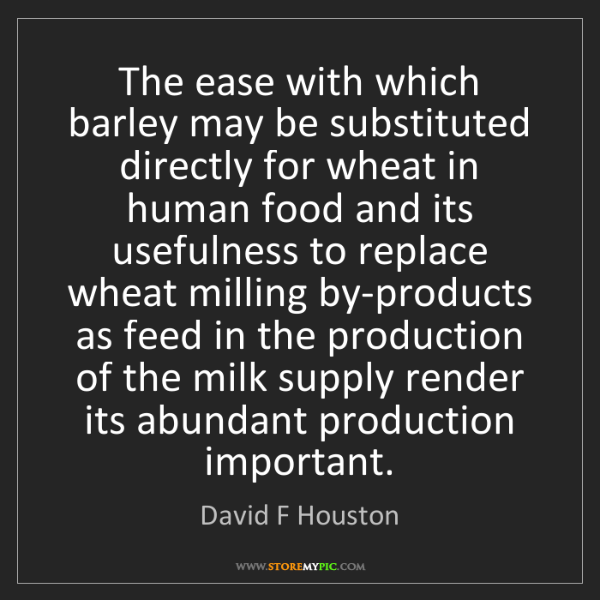David F Houston: The ease with which barley may be substituted directly...