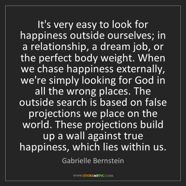 Gabrielle Bernstein: It's very easy to look for happiness outside ourselves;...