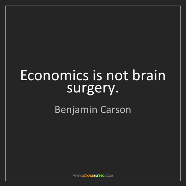 Benjamin Carson: Economics is not brain surgery.