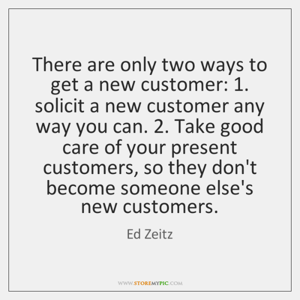 There are only two ways to get a new customer: 1. solicit a ...