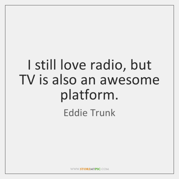 I still love radio, but TV is also an awesome platform.