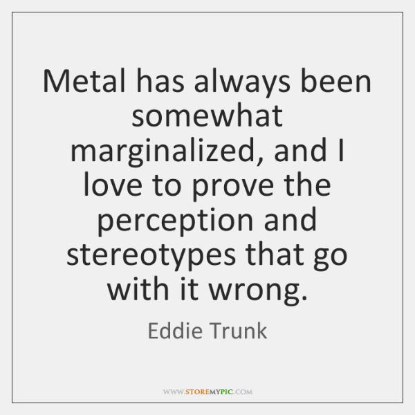 Metal has always been somewhat marginalized, and I love to prove the ...