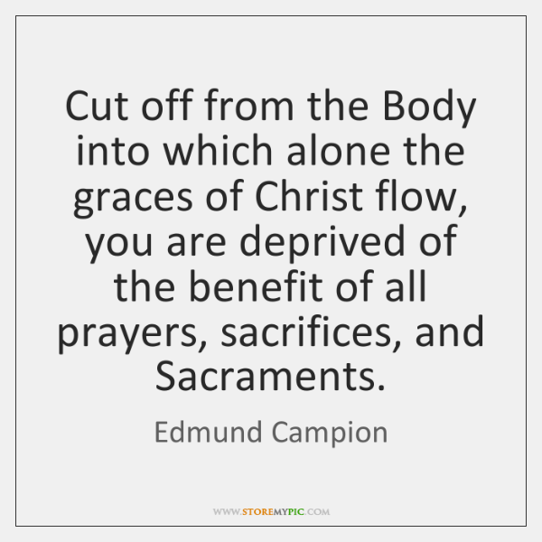 Cut off from the Body into which alone the graces of Christ ...