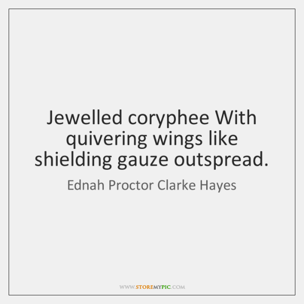 Jewelled coryphee With quivering wings like shielding gauze outspread.