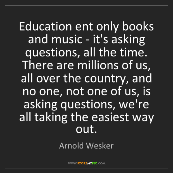 Arnold Wesker: Education ent only books and music - it's asking questions,...