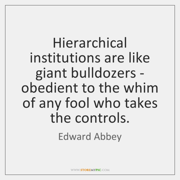 Hierarchical institutions are like giant bulldozers - obedient to the whim of ...