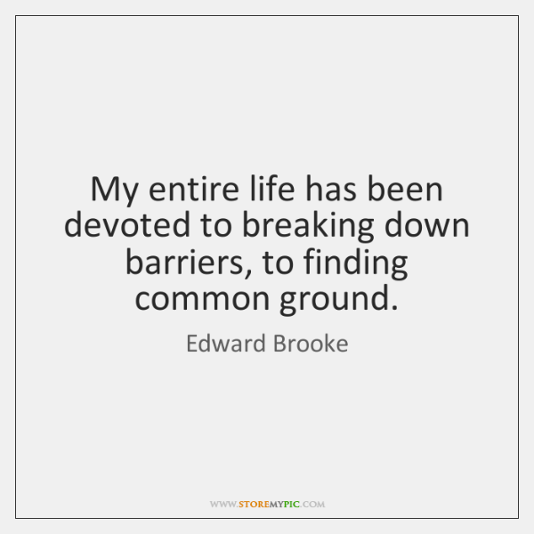 My entire life has been devoted to breaking down barriers, to finding ...