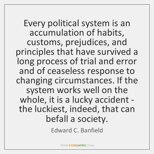 Every political system is an accumulation of habits, customs, prejudices, and principles ...