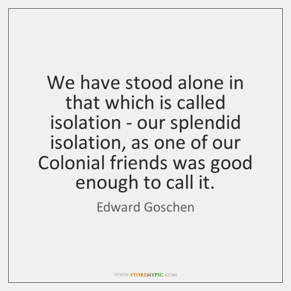 We have stood alone in that which is called isolation - our ...