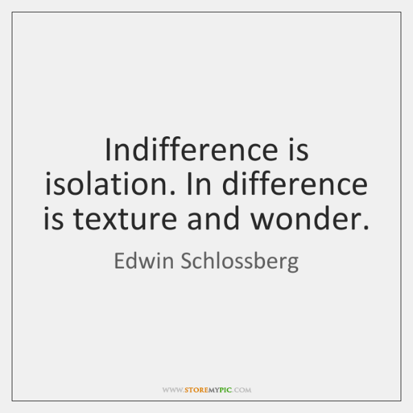 Indifference is isolation. In difference is texture and wonder.