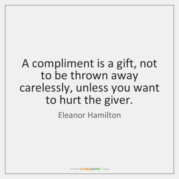 A compliment is a gift, not to be thrown away carelessly, unless ...