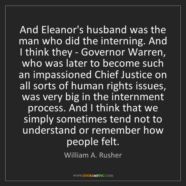 William A. Rusher: And Eleanor's husband was the man who did the interning....