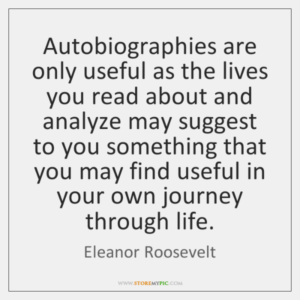 Autobiographies are only useful as the lives you read about and analyze ...