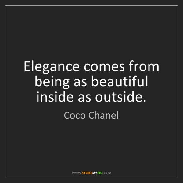 Coco Chanel: Elegance comes from being as beautiful inside as outside.