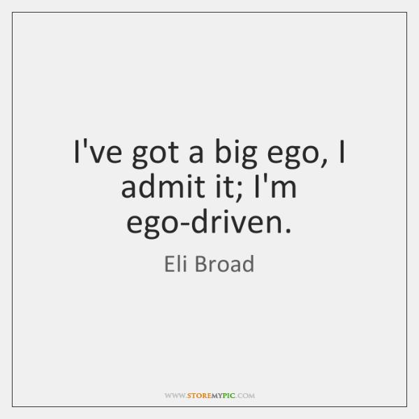 I've got a big ego, I admit it; I'm ego-driven.