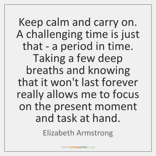 Keep calm and carry on. A challenging time is just that - ...