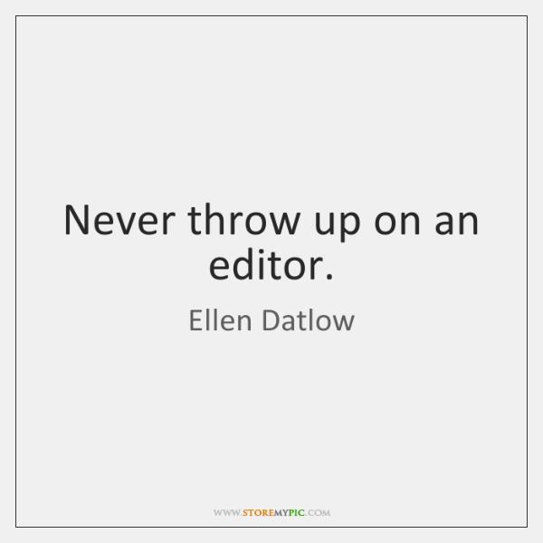 Never throw up on an editor.