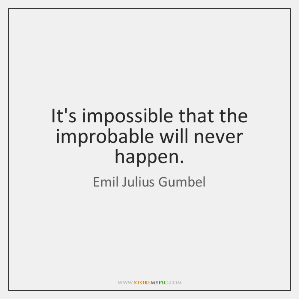 It's impossible that the improbable will never happen.