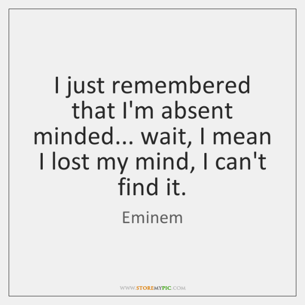 I just remembered that I'm absent minded... wait, I mean I lost ...