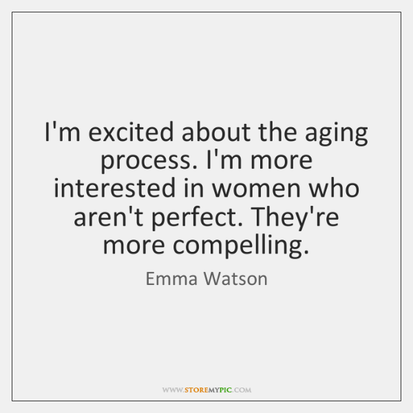 I'm excited about the aging process. I'm more interested in women who ...