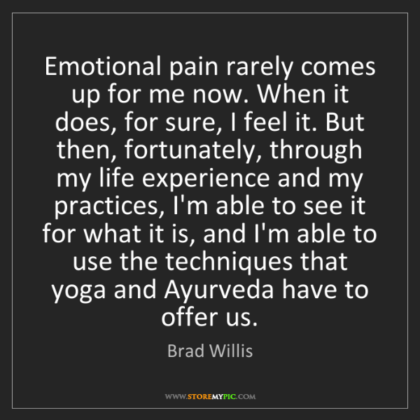 Brad Willis: Emotional pain rarely comes up for me now. When it does,...