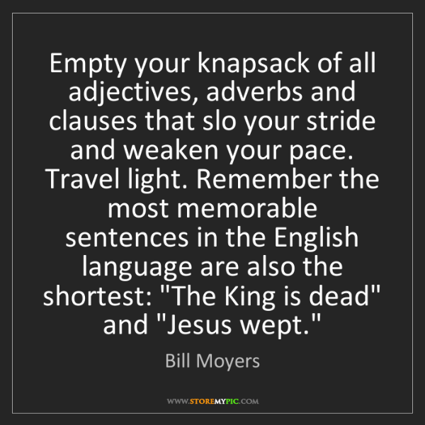 Bill Moyers: Empty your knapsack of all adjectives, adverbs and clauses...