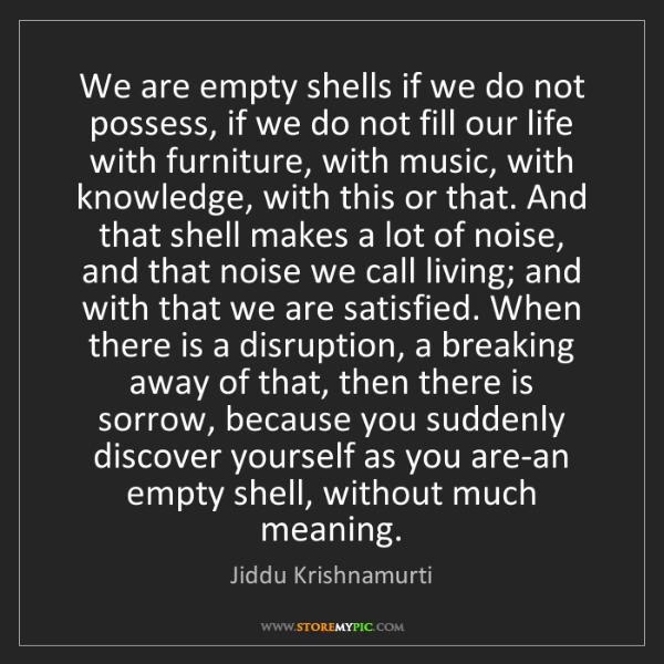 Jiddu Krishnamurti: We are empty shells if we do not possess, if we do not...
