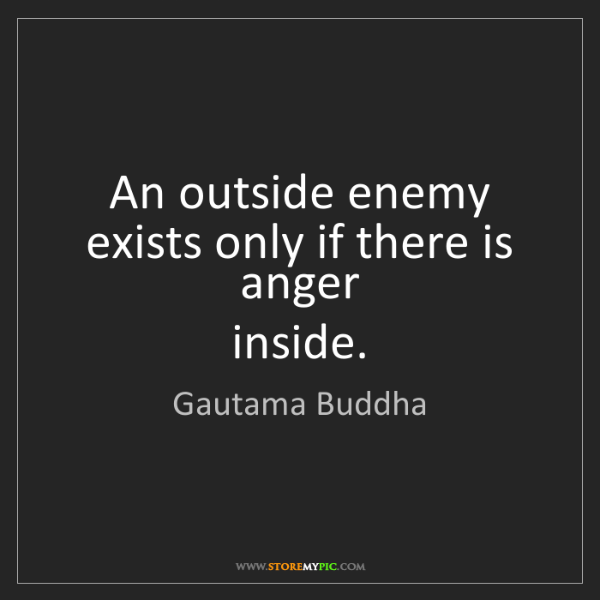 Gautama Buddha: An outside enemy exists only if there is anger   inside.